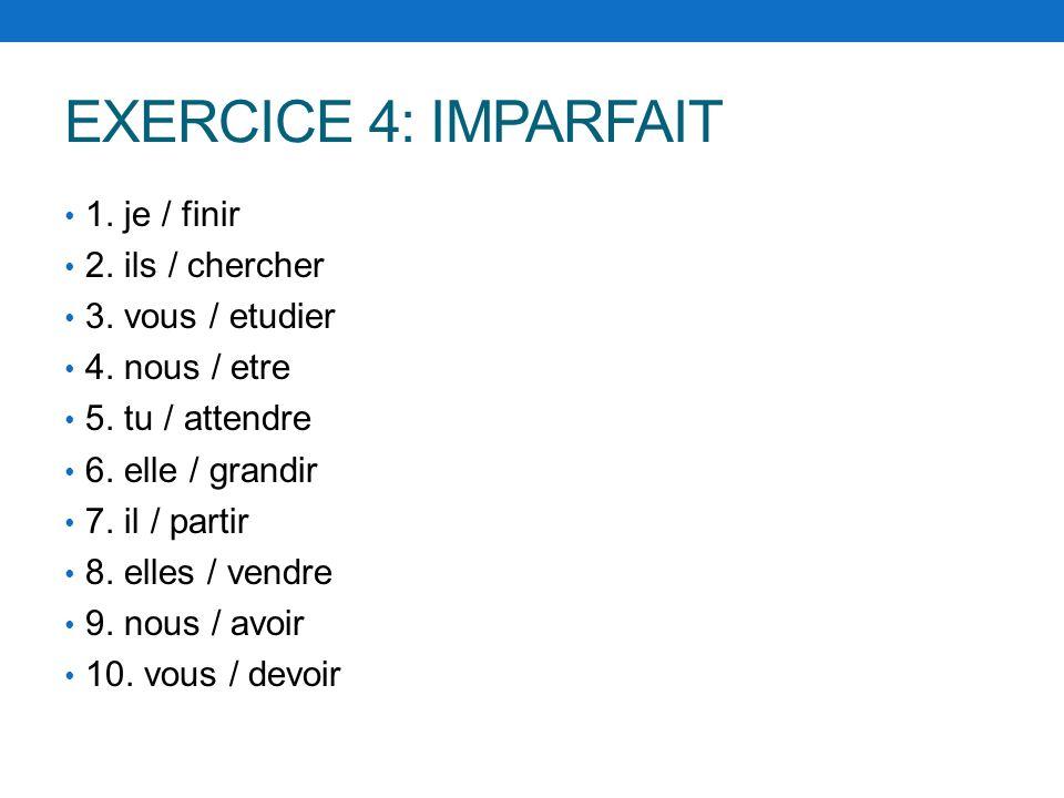 EXERCICE 4: IMPARFAIT 1. je / finir 2. ils / chercher 3. vous / etudier 4. nous / etre 5. tu / attendre 6. elle / grandir 7. il / partir 8. elles / ve