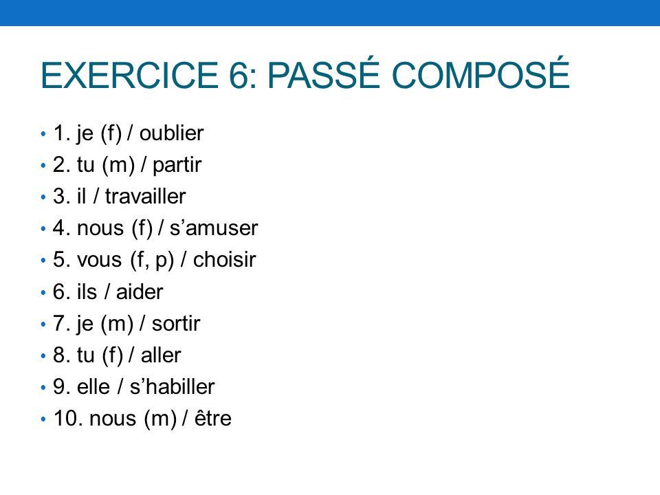EXERCICE 6: PASSÉ COMPOSÉ 1. je (f) / oublier 2. tu (m) / partir 3. il / travailler 4. nous (f) / samuser 5. vous (f, p) / choisir 6. ils / aider 7. j