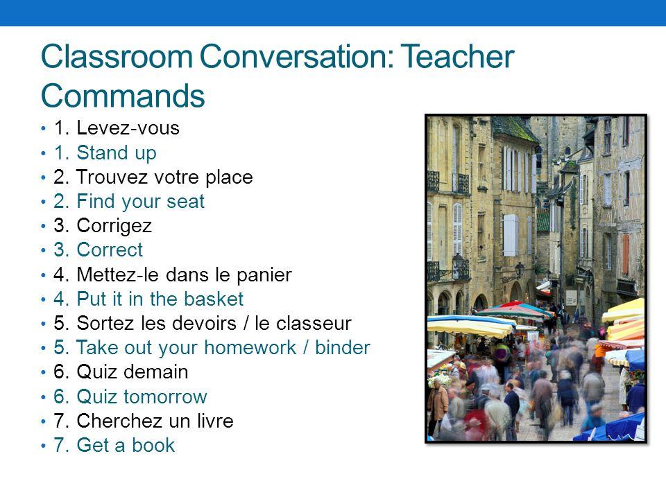 Classroom Conversation: Teacher Commands 1. Levez-vous 1. Stand up 2. Trouvez votre place 2. Find your seat 3. Corrigez 3. Correct 4. Mettez-le dans l