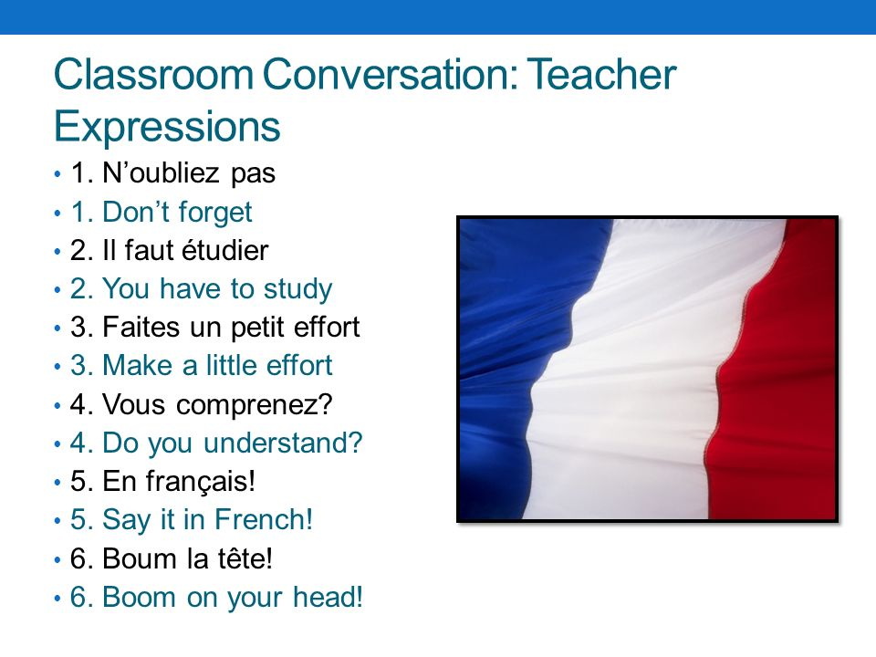 Classroom Conversation: Teacher Expressions 1. Noubliez pas 1. Dont forget 2. Il faut étudier 2. You have to study 3. Faites un petit effort 3. Make a