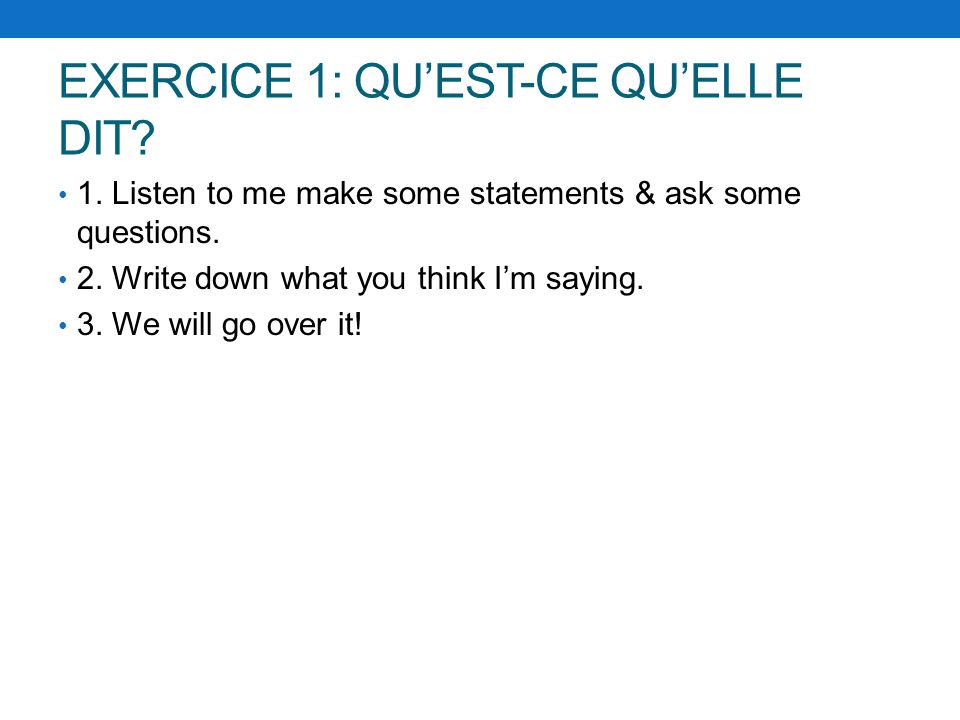 EXERCICE 1: QUEST-CE QUELLE DIT? 1. Listen to me make some statements & ask some questions. 2. Write down what you think Im saying. 3. We will go over