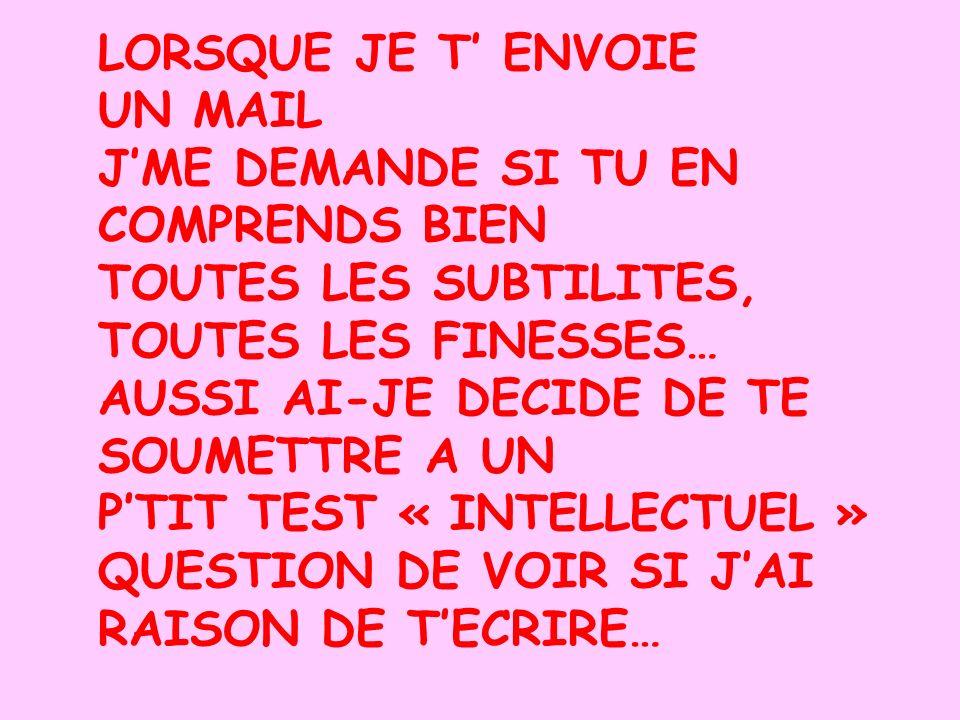 LORSQUE JE T ENVOIE UN MAIL JME DEMANDE SI TU EN COMPRENDS BIEN TOUTES LES SUBTILITES, TOUTES LES FINESSES… AUSSI AI-JE DECIDE DE TE SOUMETTRE A UN PTIT TEST « INTELLECTUEL » QUESTION DE VOIR SI JAI RAISON DE TECRIRE…