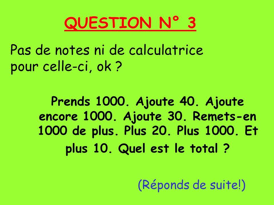 QUESTION N° 3 Pas de notes ni de calculatrice pour celle-ci, ok .