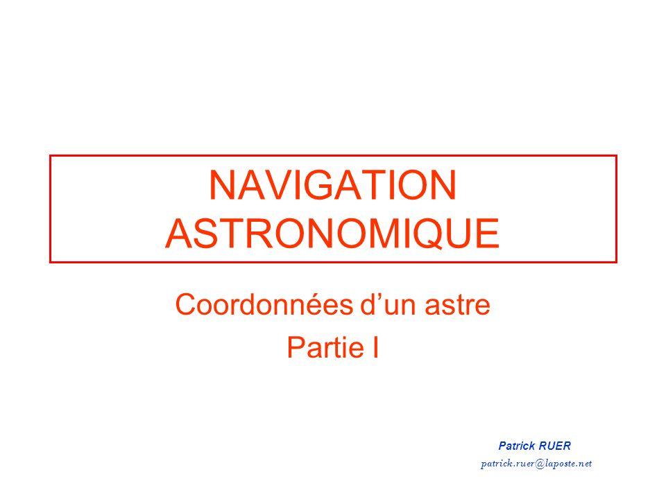 NAVIGATION ASTRONOMIQUE Coordonnées dun astre Partie I Patrick RUER patrick.ruer@laposte.net