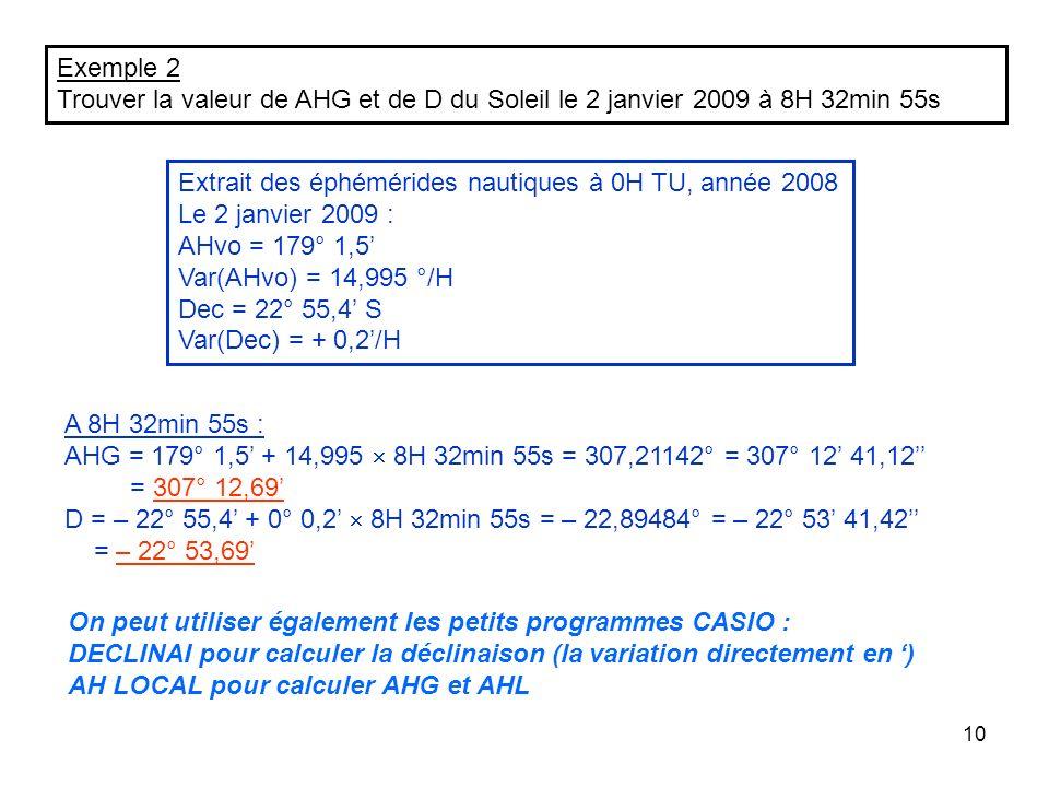 10 Exemple 2 Trouver la valeur de AHG et de D du Soleil le 2 janvier 2009 à 8H 32min 55s Extrait des éphémérides nautiques à 0H TU, année 2008 Le 2 ja