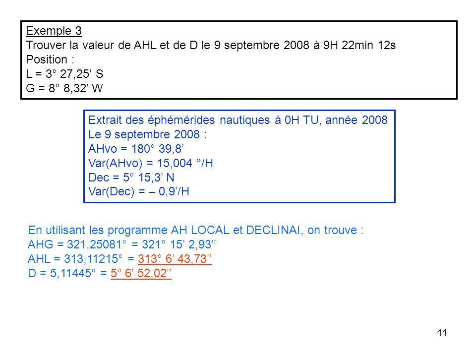 11 Exemple 3 Trouver la valeur de AHL et de D le 9 septembre 2008 à 9H 22min 12s Position : L = 3° 27,25 S G = 8° 8,32 W Extrait des éphémérides nauti