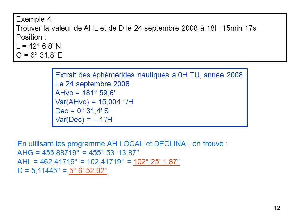 12 Exemple 4 Trouver la valeur de AHL et de D le 24 septembre 2008 à 18H 15min 17s Position : L = 42° 6,8 N G = 6° 31,8 E Extrait des éphémérides naut