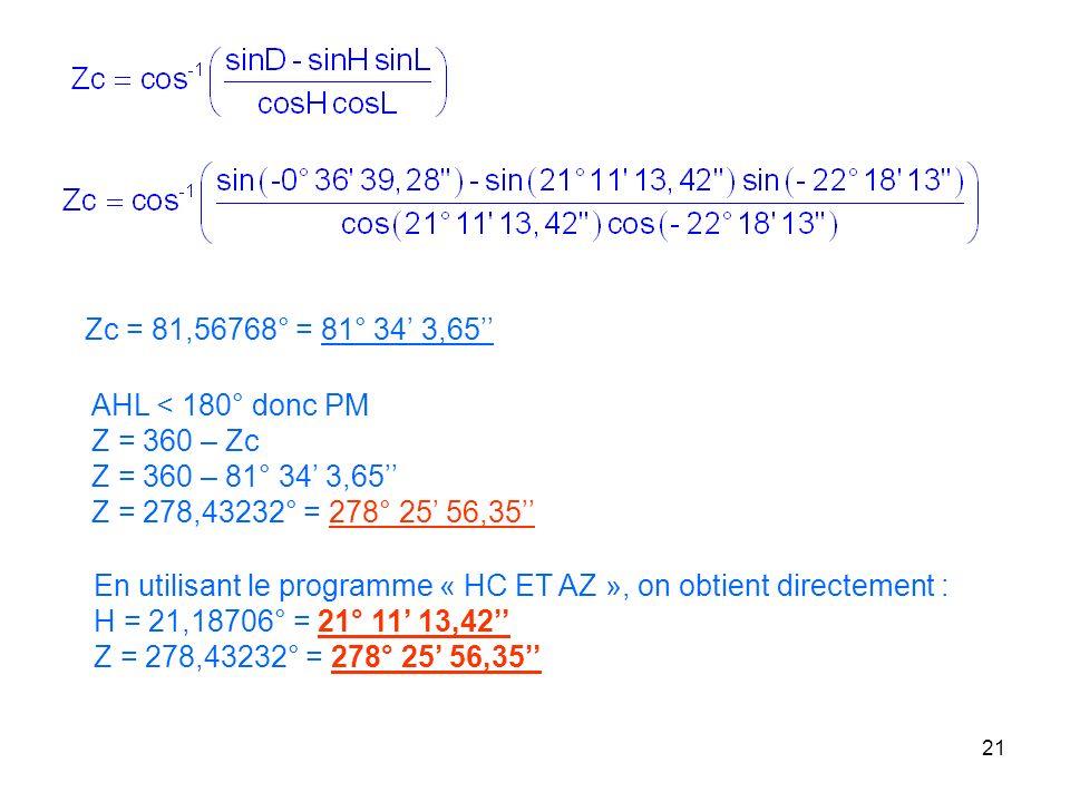 21 Zc = 81,56768° = 81° 34 3,65 AHL < 180° donc PM Z = 360 – Zc Z = 360 – 81° 34 3,65 Z = 278,43232° = 278° 25 56,35 En utilisant le programme « HC ET