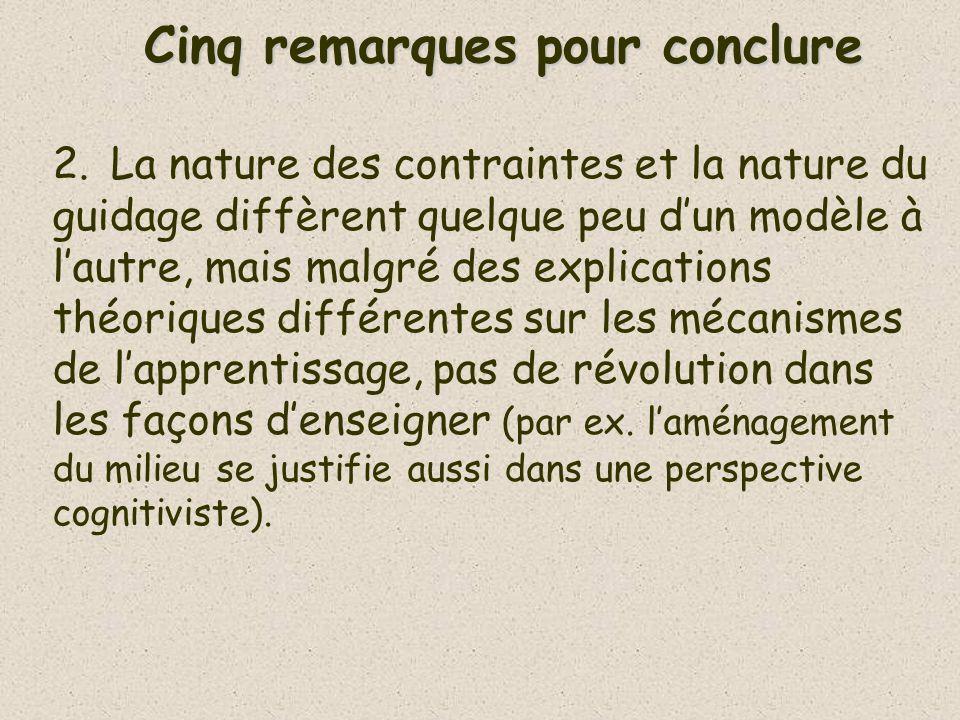 Cinq remarques pour conclure 2.La nature des contraintes et la nature du guidage diffèrent quelque peu dun modèle à lautre, mais malgré des explications théoriques différentes sur les mécanismes de lapprentissage, pas de révolution dans les façons denseigner (par ex.