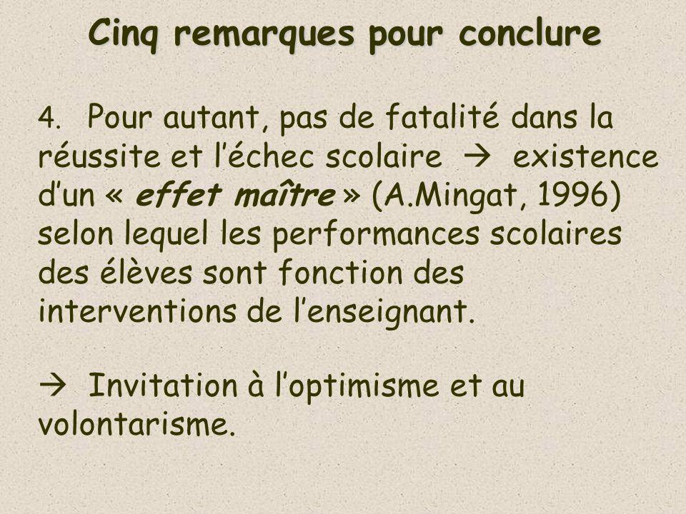 Cinq remarques pour conclure 4. Pour autant, pas de fatalité dans la réussite et léchec scolaire existence dun « effet maître » (A.Mingat, 1996) selon