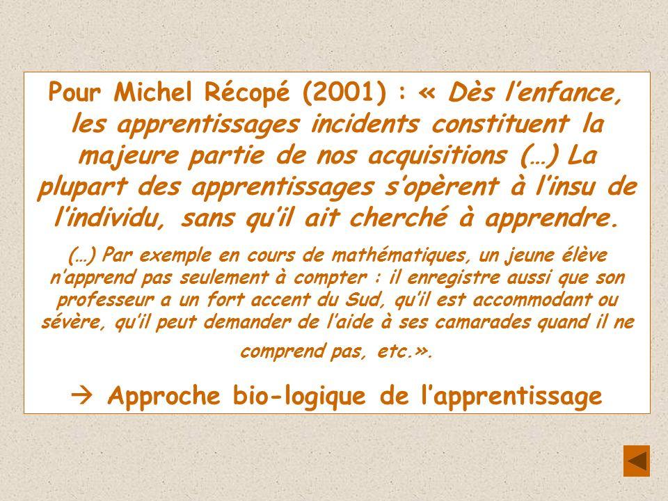 Pour Michel Récopé (2001) : « Dès lenfance, les apprentissages incidents constituent la majeure partie de nos acquisitions (…) La plupart des apprentissages sopèrent à linsu de lindividu, sans quil ait cherché à apprendre.