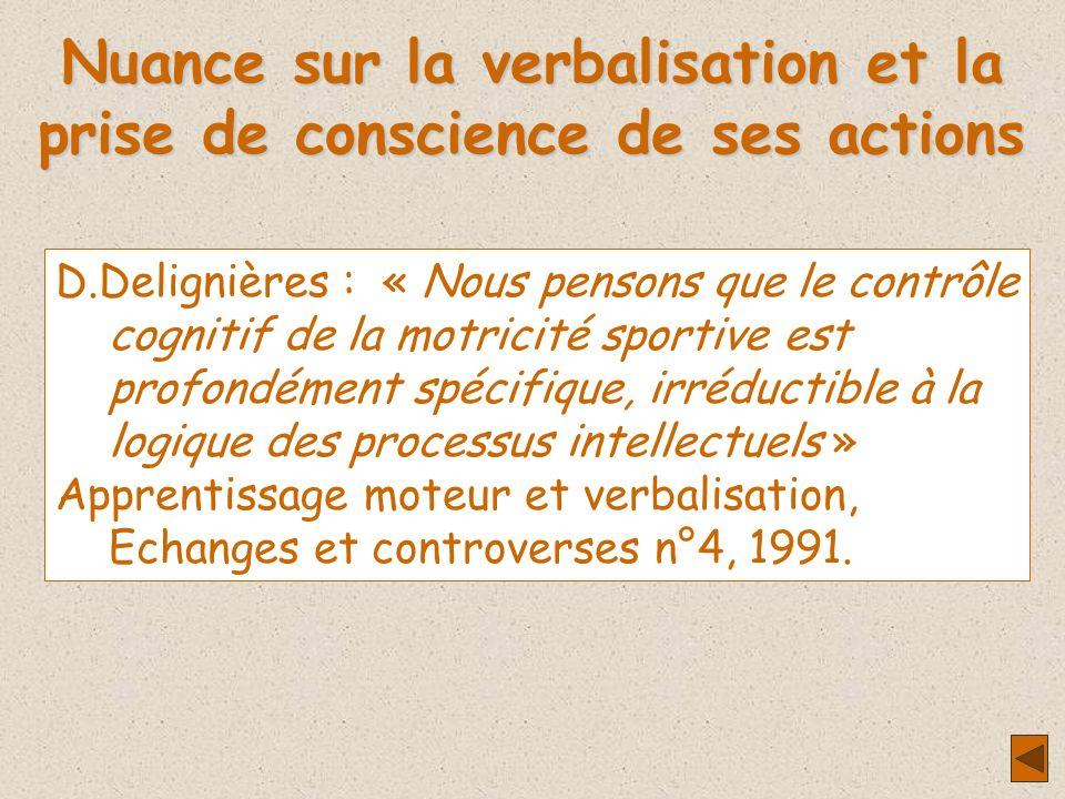 Nuance sur la verbalisation et la prise de conscience de ses actions D.Delignières : « Nous pensons que le contrôle cognitif de la motricité sportive