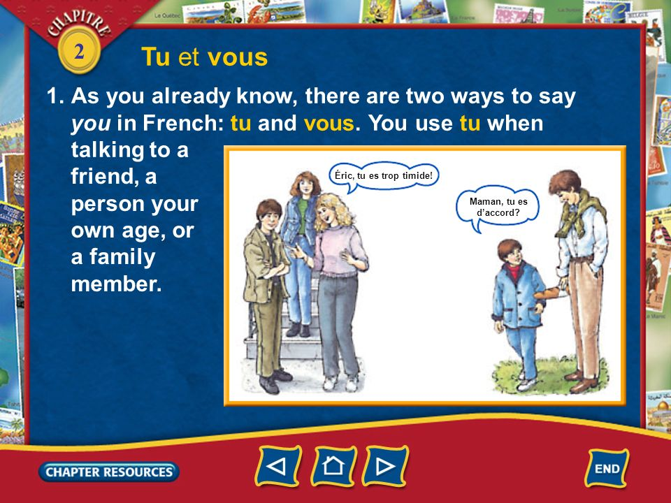 2 Tu et vous 1.As you already know, there are two ways to say you in French: tu and vous. You use tu when talking to a friend, a person your own age,