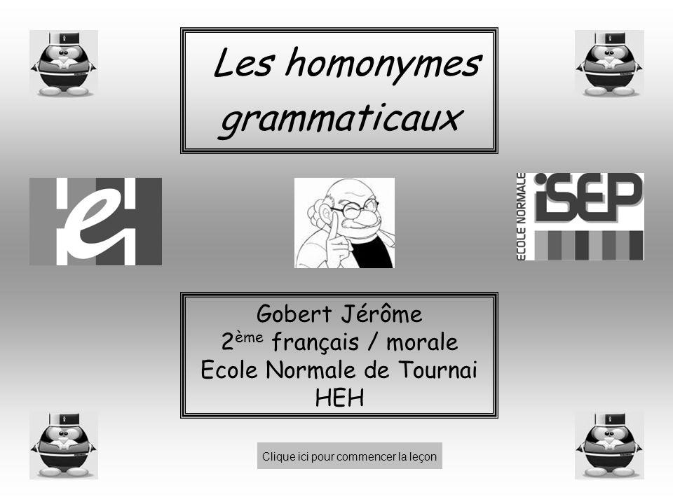 Les homonymes grammaticaux Clique ici pour commencer la leçon Gobert Jérôme 2 ème français / morale Ecole Normale de Tournai HEH