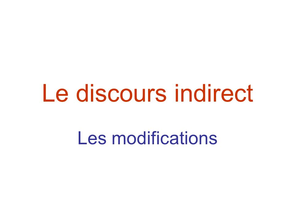 Le discours indirect Les modifications