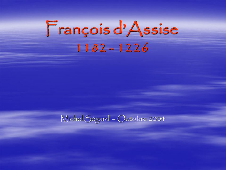 François dAssise 1182 - 1226 Michel Ségard – Octobre 2004