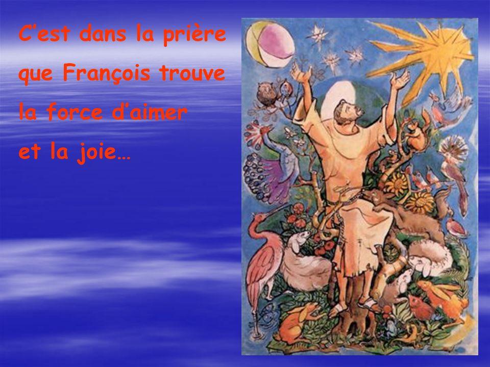Cest dans la prière que François trouve la force daimer et la joie…
