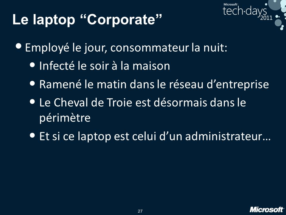 27 Le laptop Corporate Employé le jour, consommateur la nuit: Infecté le soir à la maison Ramené le matin dans le réseau dentreprise Le Cheval de Troie est désormais dans le périmètre Et si ce laptop est celui dun administrateur…