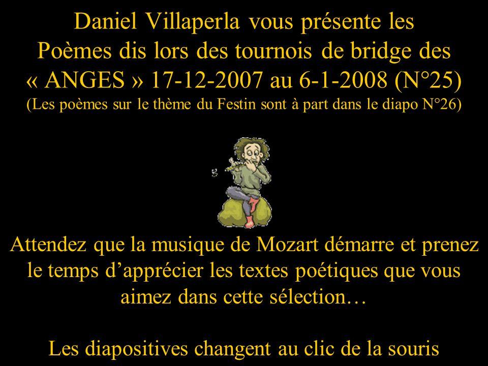 Daniel Villaperla vous présente les Poèmes dis lors des tournois de bridge des « ANGES » 17-12-2007 au 6-1-2008 (N°25) (Les poèmes sur le thème du Festin sont à part dans le diapo N°26) Attendez que la musique de Mozart démarre et prenez le temps dapprécier les textes poétiques que vous aimez dans cette sélection… Les diapositives changent au clic de la souris
