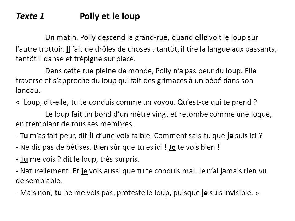 Texte 1 Polly et le loup Un matin, Polly descend la grand-rue, quand elle voit le loup sur lautre trottoir. Il fait de drôles de choses : tantôt, il t
