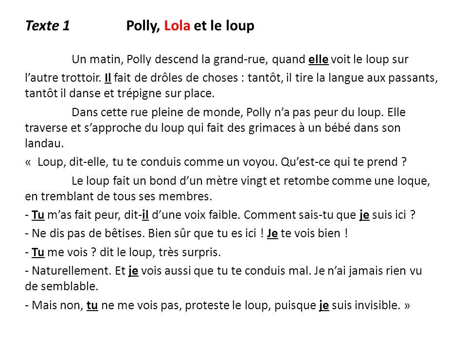 Texte 1 Polly, Lola et le loup Un matin, Polly descend la grand-rue, quand elle voit le loup sur lautre trottoir. Il fait de drôles de choses : tantôt