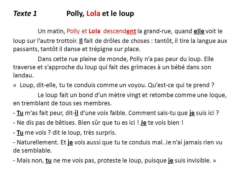Texte 1 Polly, Lola et le loup Un matin, Polly et Lola descendent la grand-rue, quand elle voit le loup sur lautre trottoir. Il fait de drôles de chos