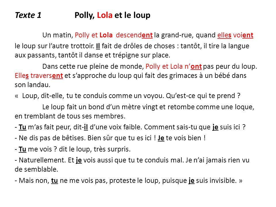Texte 1 Polly, Lola et le loup Un matin, Polly et Lola descendent la grand-rue, quand elles voient le loup sur lautre trottoir. Il fait de drôles de c