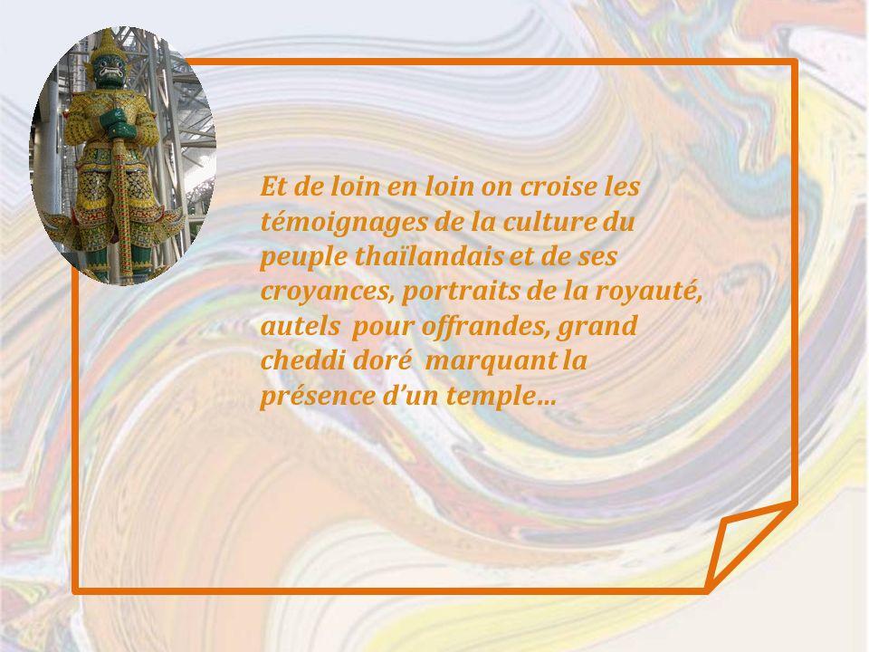 Et de loin en loin on croise les témoignages de la culture du peuple thaïlandais et de ses croyances, portraits de la royauté, autels pour offrandes, grand cheddi doré marquant la présence dun temple…