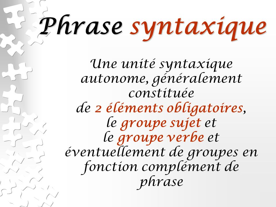Phrase syntaxique Une unité syntaxique autonome, généralement constituée de 2 éléments obligatoires, le groupe sujet et le groupe verbe et éventuellement de groupes en fonction complément de phrase