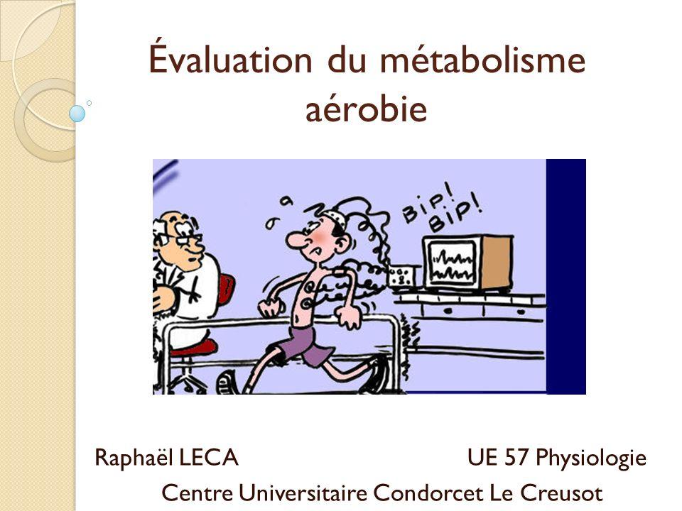 Évaluation du métabolisme aérobie Raphaël LECA UE 57 Physiologie Centre Universitaire Condorcet Le Creusot
