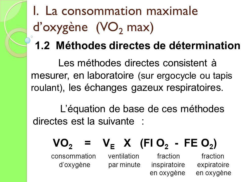 I. La consommation maximale doxygène (VO 2 max) 1.2 Méthodes directes de détermination Les méthodes directes consistent à mesurer, en laboratoire (sur