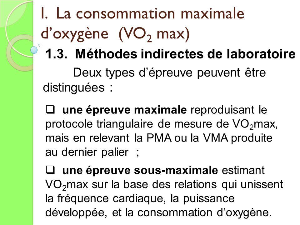 I. La consommation maximale doxygène (VO 2 max) 1.3. Méthodes indirectes de laboratoire Deux types dépreuve peuvent être distinguées : une épreuve max
