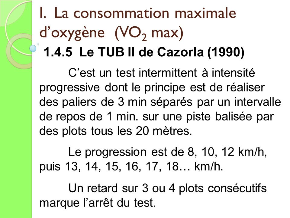 I. La consommation maximale doxygène (VO 2 max) 1.4.5 Le TUB II de Cazorla (1990) Cest un test intermittent à intensité progressive dont le principe e