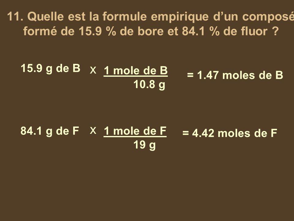 11. Quelle est la formule empirique dun composé formé de 15.9 % de bore et 84.1 % de fluor ? 15.9 g de B 84.1 g de F x x 1 mole de B 10.8 g 1 mole de