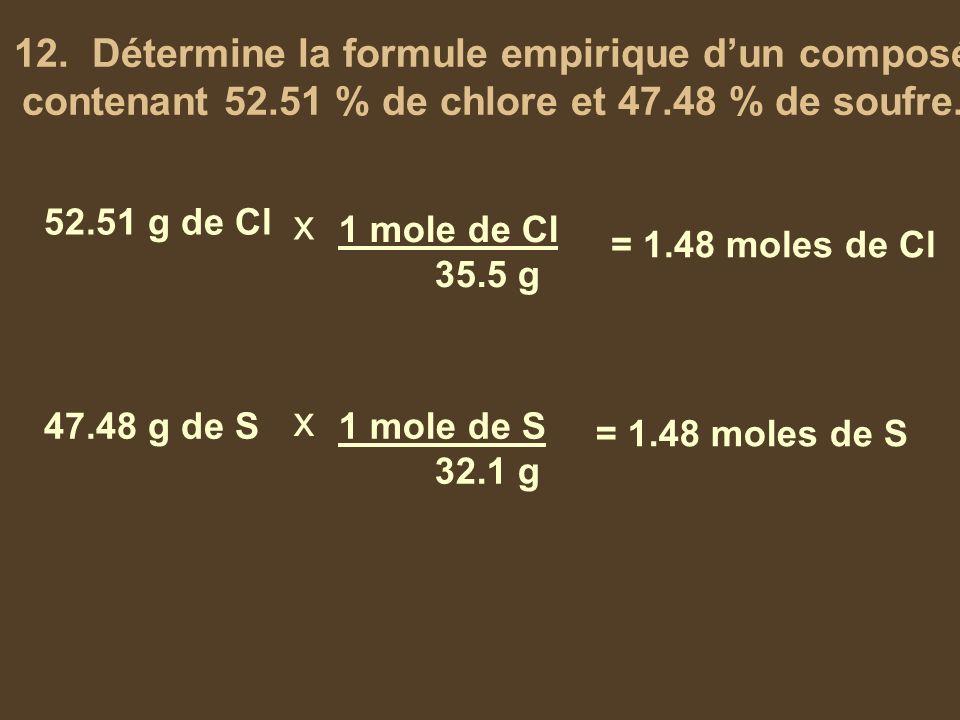 12. Détermine la formule empirique dun composé contenant 52.51 % de chlore et 47.48 % de soufre. 52.51 g de Cl 47.48 g de S x x 1 mole de Cl 35.5 g 1
