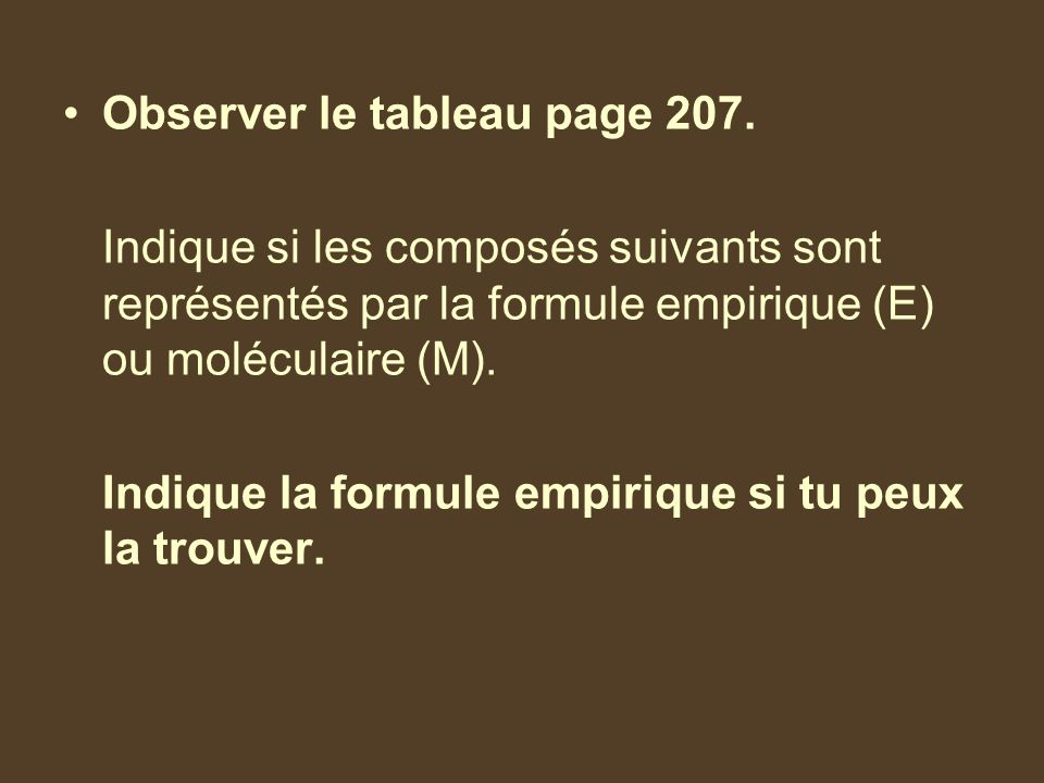 Observer le tableau page 207. Indique si les composés suivants sont représentés par la formule empirique (E) ou moléculaire (M). Indique la formule em