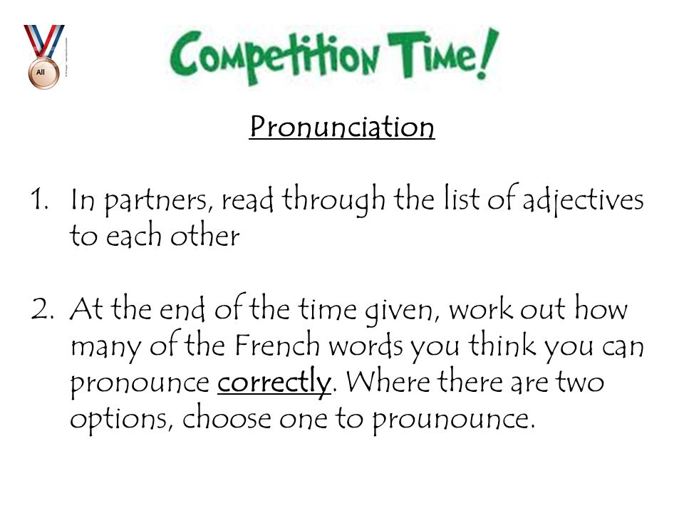 Pronunciation 1.In partners, read through the list of adjectives to each other 2.At the end of the time given, work out how many of the French words you think you can pronounce correctly.