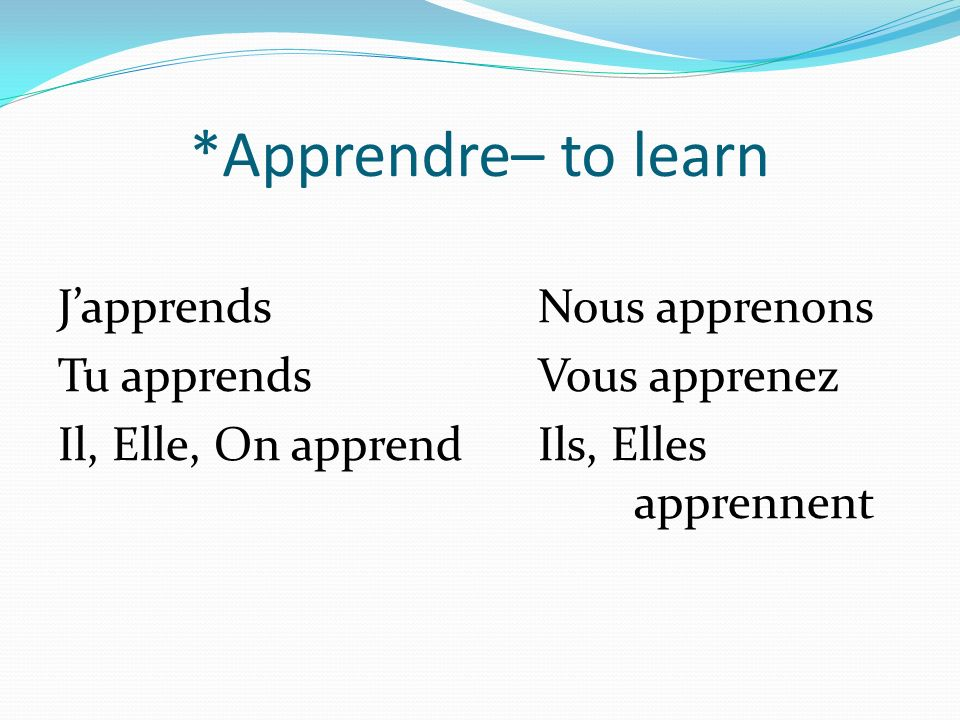 *Apprendre– to learn JapprendsNous apprenons Tu apprendsVous apprenez Il, Elle, On apprendIls, Elles apprennent