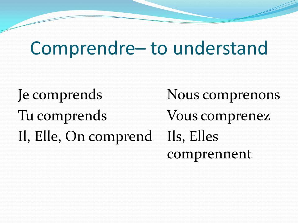 Comprendre– to understand Je comprendsNous comprenons Tu comprendsVous comprenez Il, Elle, On comprendIls, Elles comprennent