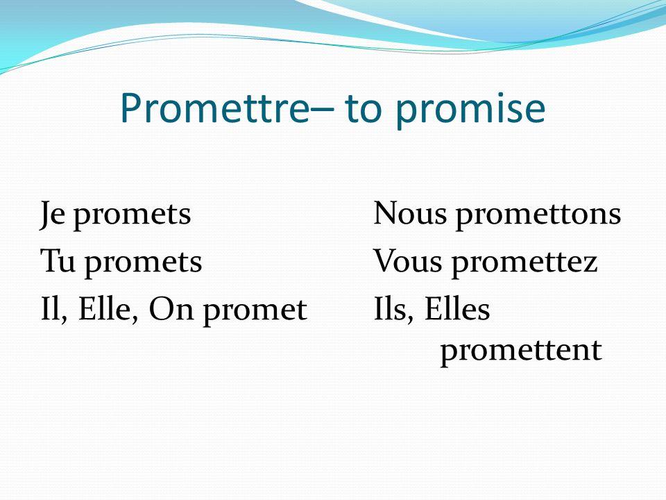 Promettre– to promise Je prometsNous promettons Tu prometsVous promettez Il, Elle, On prometIls, Elles promettent