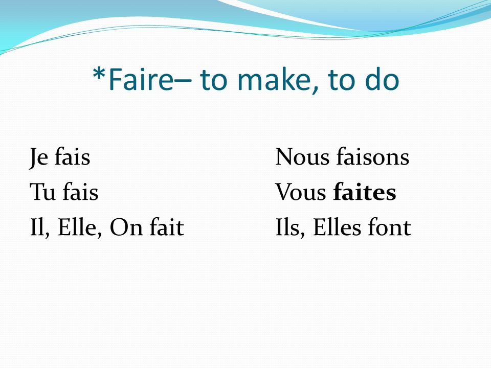 *Faire– to make, to do Je faisNous faisons Tu faisVous faites Il, Elle, On faitIls, Elles font