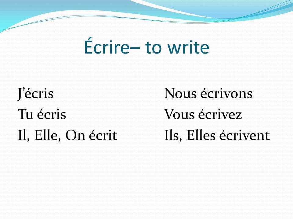 Écrire– to write JécrisNous écrivons Tu écrisVous écrivez Il, Elle, On écritIls, Elles écrivent