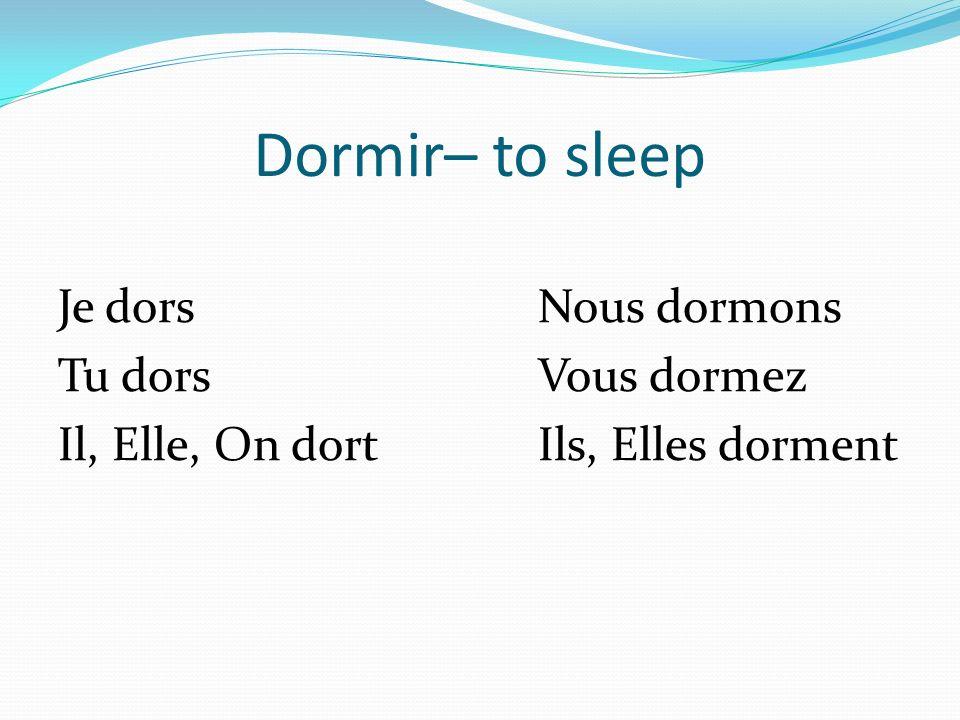 Dormir– to sleep Je dorsNous dormons Tu dorsVous dormez Il, Elle, On dortIls, Elles dorment
