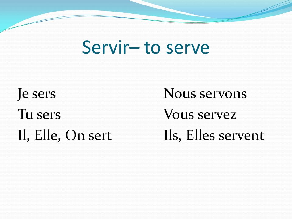Servir– to serve Je sersNous servons Tu sersVous servez Il, Elle, On sertIls, Elles servent