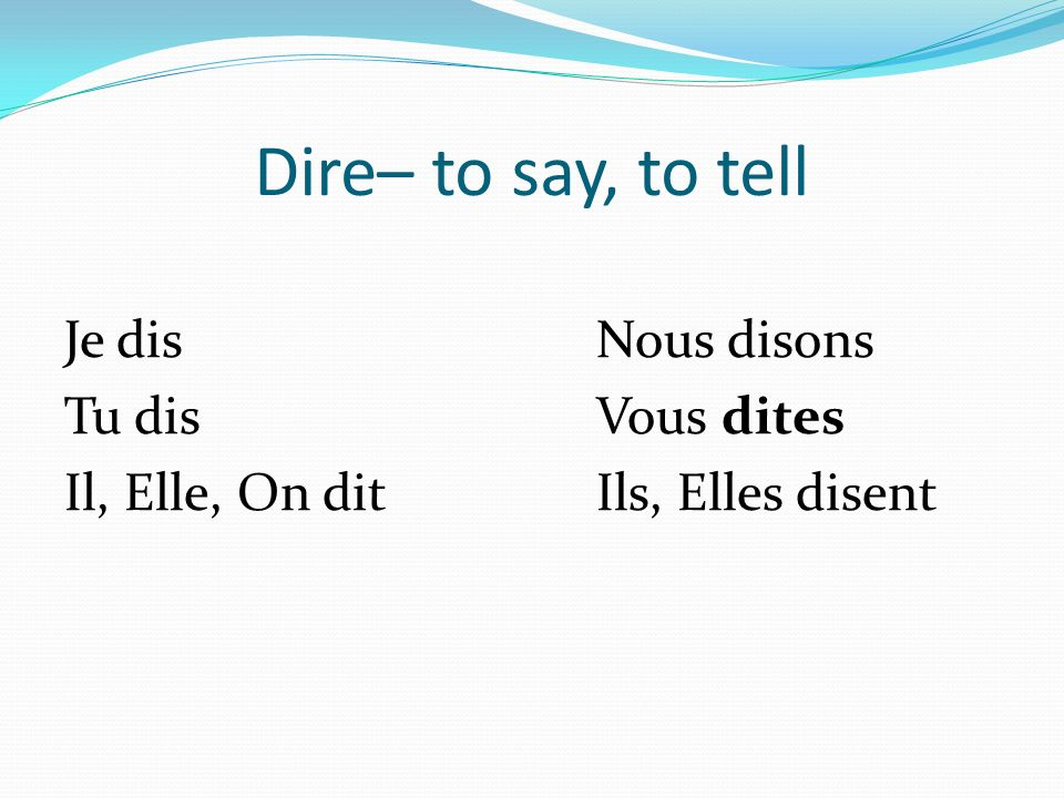 Dire– to say, to tell Je disNous disons Tu disVous dites Il, Elle, On ditIls, Elles disent