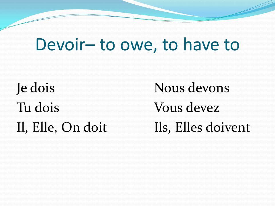 Devoir– to owe, to have to Je doisNous devons Tu doisVous devez Il, Elle, On doitIls, Elles doivent