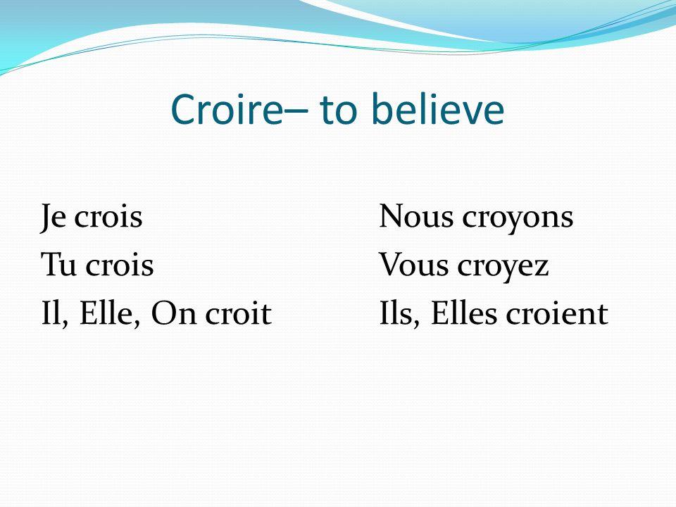 Croire– to believe Je croisNous croyons Tu croisVous croyez Il, Elle, On croitIls, Elles croient