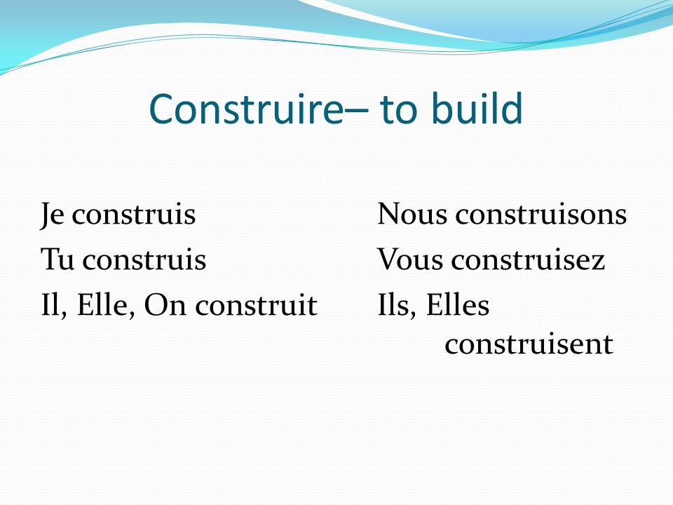 Construire– to build Je construisNous construisons Tu construisVous construisez Il, Elle, On construitIls, Elles construisent
