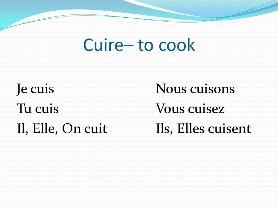 Cuire– to cook Je cuisNous cuisons Tu cuisVous cuisez Il, Elle, On cuitIls, Elles cuisent