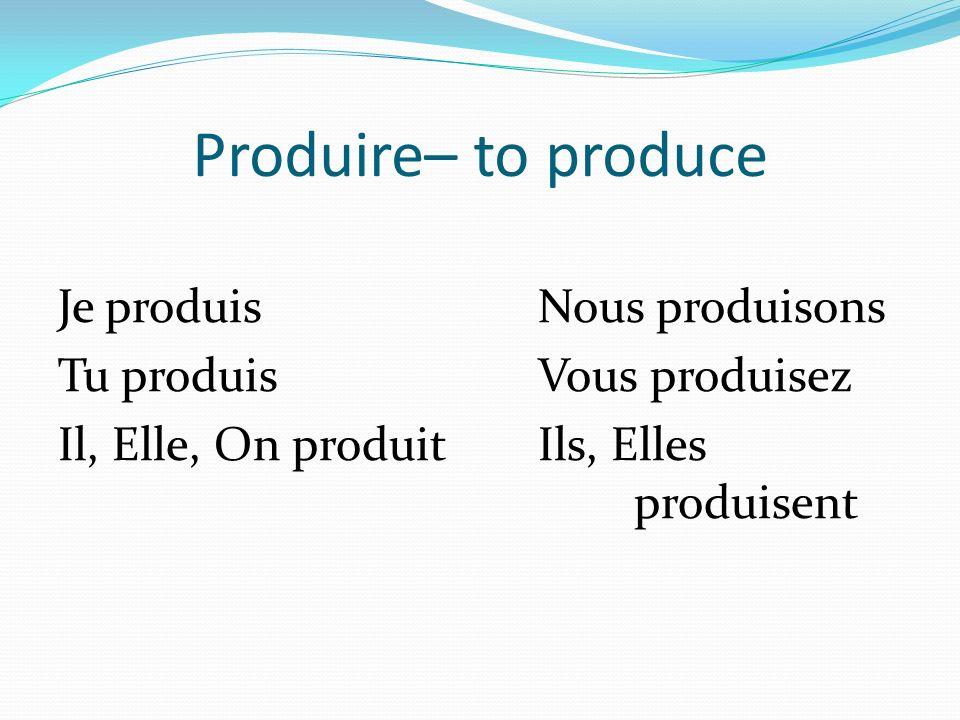 Produire– to produce Je produisNous produisons Tu produisVous produisez Il, Elle, On produitIls, Elles produisent